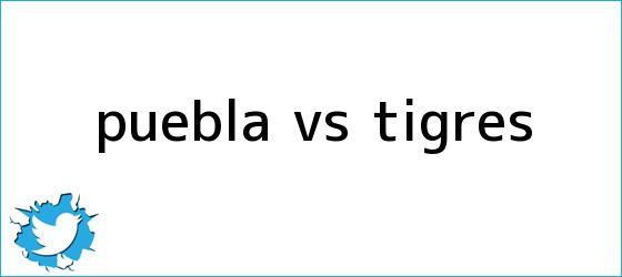 trinos de <b>PUEBLA Vs. TIGRES</b>