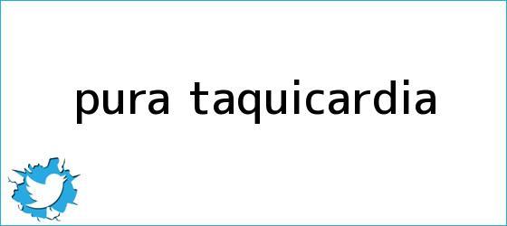 trinos de <i>Pura taquicardia</i>