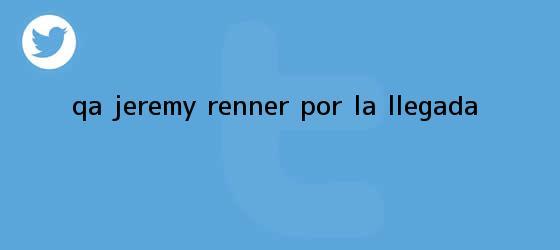 trinos de Q&amp;A Jeremy Renner por <b>La llegada</b>