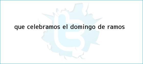 trinos de ¿Qué celebramos el <b>Domingo de Ramos</b>?