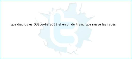 trinos de ¿Qué diablos es '<b>Covfefe</b>'? El error de Trump que mueve las redes ...