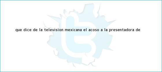 trinos de Qué dice de la televisión mexicana el acoso a la presentadora de <b>...</b>