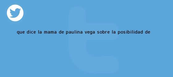 trinos de ¿Qué dice la mamá de <b>Paulina Vega</b> sobre la posibilidad de <b>...</b>