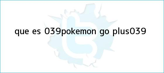 trinos de ¿Qué es &#039;<b>Pokémon GO</b> Plus&#039;?