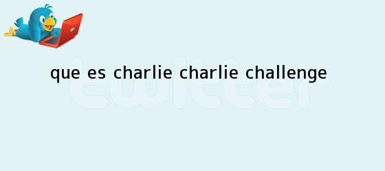 trinos de ¿<b>Qué es Charlie</b> Charlie Challenge?