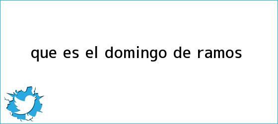 trinos de Qué es el <b>Domingo de Ramos</b>