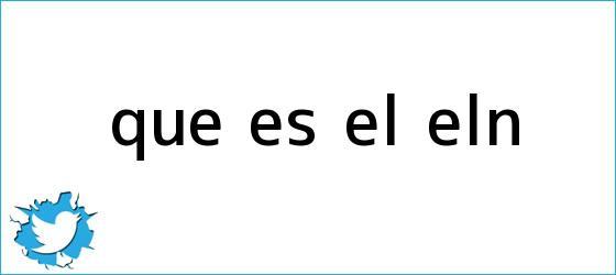 trinos de Qué es el <b>ELN</b>