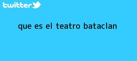 trinos de ¿Qué es el teatro <b>Bataclan</b>?