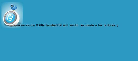 trinos de ¿Qué no canta &#039;La Bamba&#039;? <b>Will Smith</b> responde a las criticas y ...