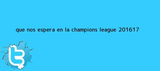 trinos de ¿Qué nos espera en la <b>Champions League 2016</b>/17?