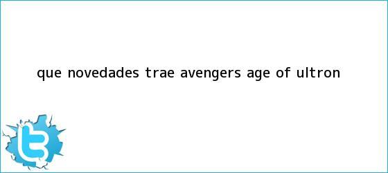 trinos de ¿Qué novedades trae <b>Avengers</b>: Age of Ultron?