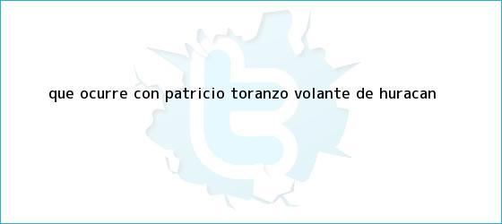 trinos de ¿Qué ocurre con <b>Patricio Toranzo</b>, volante de Huracán?