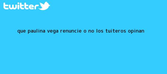 trinos de ¿Que <b>Paulina Vega</b> renuncie o no? Los tuiteros opinan