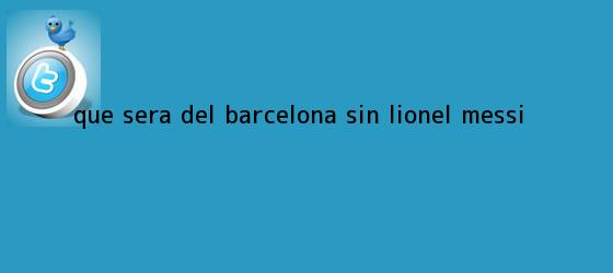 trinos de ¿Qué será del Barcelona sin Lionel <b>Messi</b>?