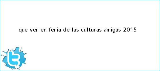 trinos de ¿Qué ver en <b>Feria de las Culturas Amigas 2015</b>?