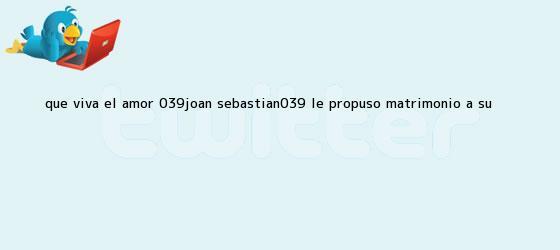 trinos de ¡Qué viva el amor! 'Joan Sebastian' le propuso matrimonio a su ...