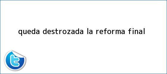 trinos de Queda destrozada la <b>Reforma</b> final