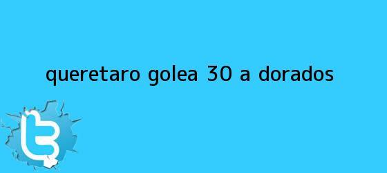 trinos de <b>Querétaro</b> golea 3-0 a <b>Dorados</b>