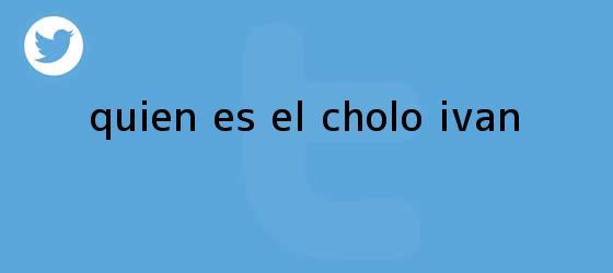 trinos de ¿Quién es ?<b>El Cholo Iván</b>??