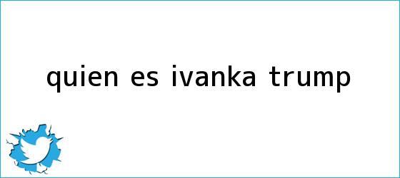 trinos de ¿Quién es <b>Ivanka Trump</b>?