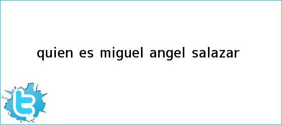 trinos de ¿<b>Quién</b> es Miguel Ángel Salazar?