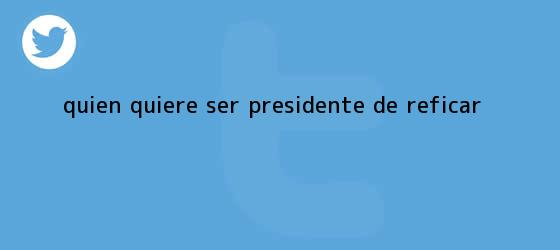 trinos de ¿Quién quiere ser presidente de Reficar?