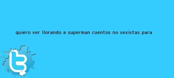 trinos de ?Quiero ver llorando a Superman?, cuentos no sexistas para <b>...</b>