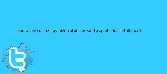 trinos de &quot;Álvaro Uribe nos hizo votar por Santos&quot;, dice <b>Natalia París</b>