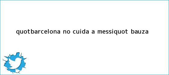 trinos de &quot;<b>Barcelona</b> no cuida a Messi&quot;: Bauza