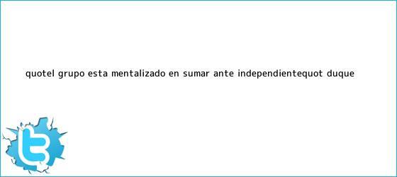 trinos de &quot;El grupo está mentalizado en sumar ante Independiente&quot;: <b>Duque</b>