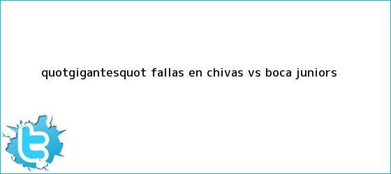 trinos de &quot;Gigantes&quot; fallas en <b>Chivas vs Boca</b> Juniors