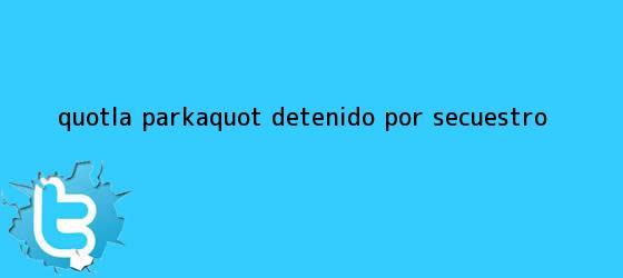 trinos de &quot;<b>La Parka</b>&quot; ¿detenido por secuestro?