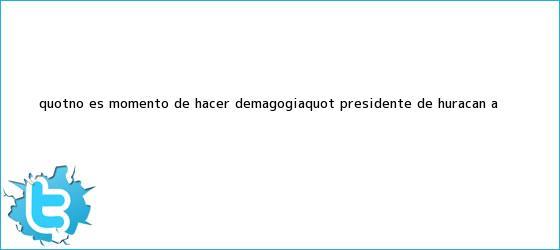 trinos de &quot;No es momento de hacer <b>demagogia</b>&quot;: presidente de Huracán a ...
