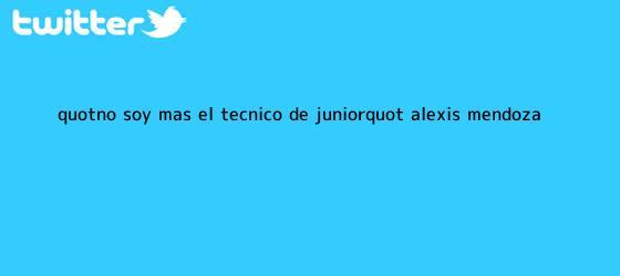 """trinos de """"No soy más el técnico de <b>Júnior</b>"""": Alexis Mendoza"""