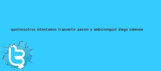 """trinos de """"Nosotros intentamos transmitir pasión y ambición"""": Diego Simeone"""