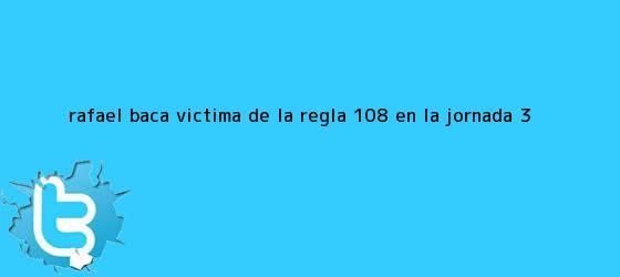 trinos de Rafael Baca, victima de la regla 10/8 en la <b>Jornada 3</b>