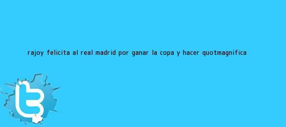 """trinos de Rajoy felicita al <b>Real Madrid</b> por ganar la Copa y hacer """"magnífica ..."""