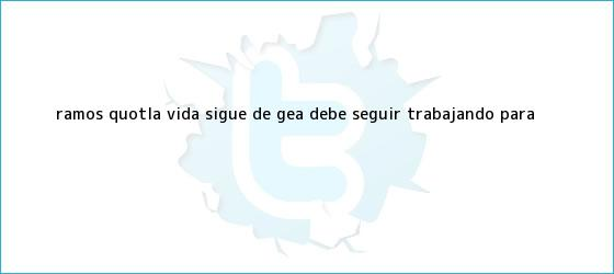 trinos de Ramos: &quot;La vida sigue, <b>De Gea</b> debe seguir trabajando para <b>...</b>