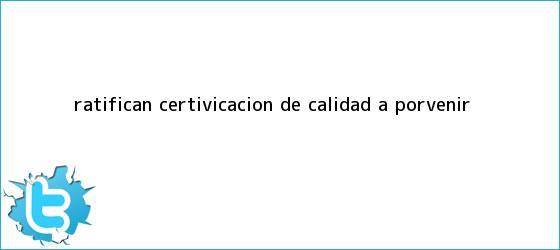 trinos de Ratifican certivicacion de calidad a <b>Porvenir</b>