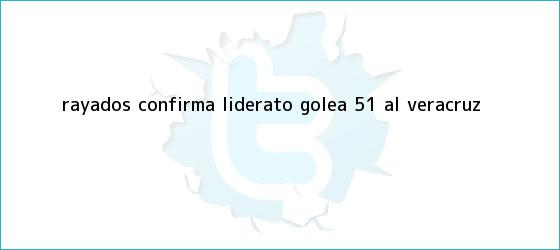 trinos de <b>Rayados</b> confirma liderato: Golea 5-1 al <b>Veracruz</b>