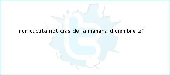 trinos de RCN Cucuta <b>Noticias</b> de la Mañana Diciembre 21