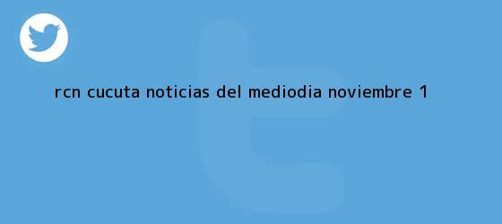 trinos de RCN Cúcuta Noticias del Mediodia <b>Noviembre</b> 1