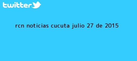 trinos de RCN <b>Noticias</b> Cucuta Julio 27 de 2015