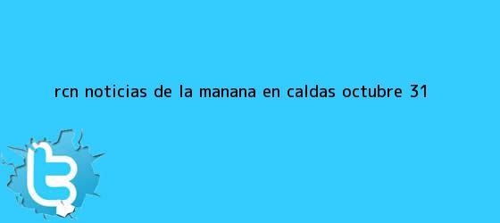 trinos de <b>RCN Noticias</b> de la Mañana en Caldas Octubre 31