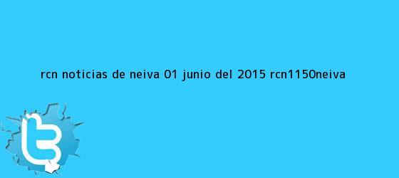 trinos de <b>RCN</b> Noticias de Neiva- 01 Junio del 2015 -@RCN1150Neiva