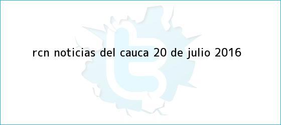 trinos de RCN Noticias del Cauca <b>20 de Julio 2016</b>