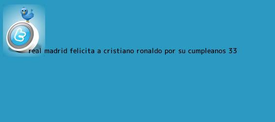 trinos de Real Madrid felicita a <b>Cristiano Ronaldo</b> por su cumpleaños 33