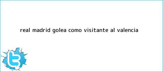 trinos de <b>Real Madrid</b> golea como visitante al <b>Valencia</b>