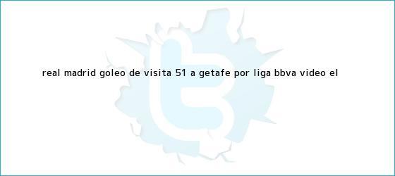 trinos de <b>Real Madrid</b> goleó de visita 5-1 a <b>Getafe</b> por Liga BBVA (VIDEO) | El <b>...</b>