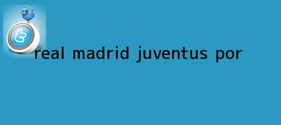 trinos de <b>Real Madrid</b> ? Juventus: Por...